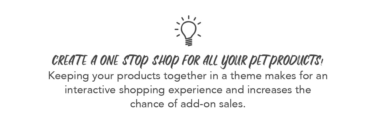 Keeping your products together in a theme makes for an interactive shopping experience and increases the chance of add-on sales.